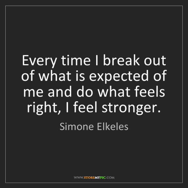 Simone Elkeles: Every time I break out of what is expected of me and...
