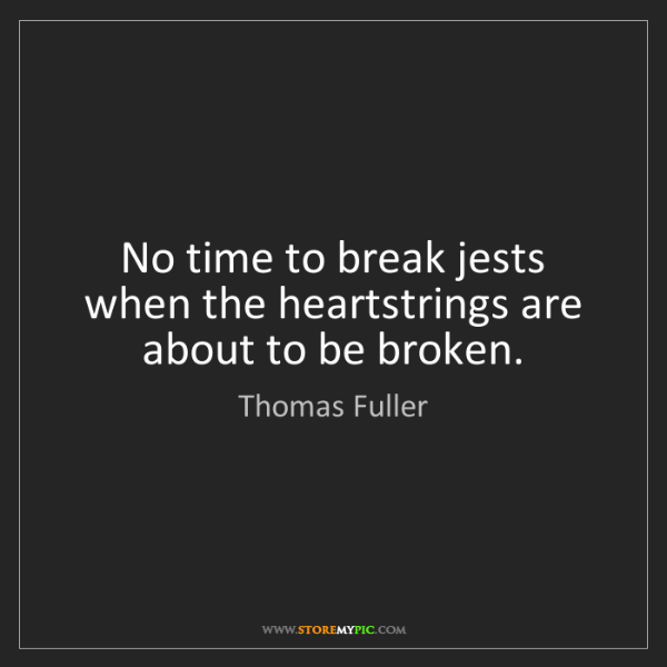 Thomas Fuller: No time to break jests when the heartstrings are about...