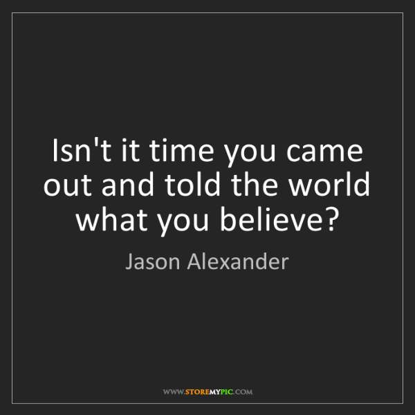 Jason Alexander: Isn't it time you came out and told the world what you...