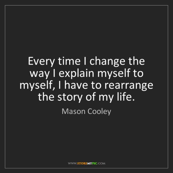 Mason Cooley: Every time I change the way I explain myself to myself,...