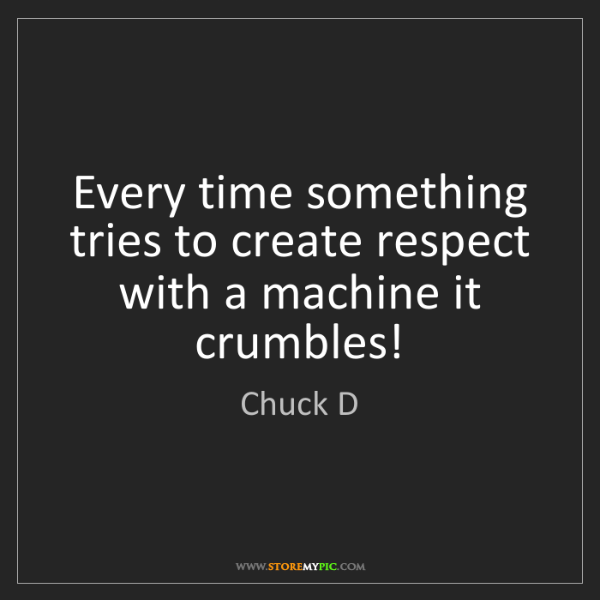 Chuck D: Every time something tries to create respect with a machine...