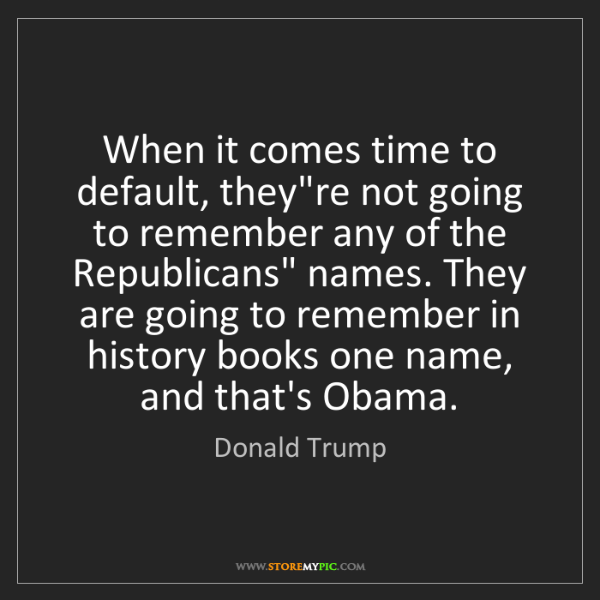 Donald Trump: When it comes time to default, they're not going to remember...