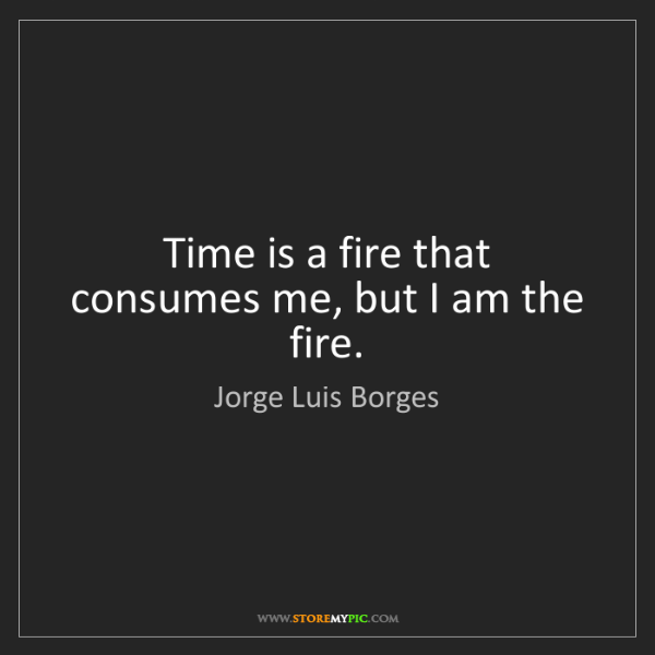 Jorge Luis Borges: Time is a fire that consumes me, but I am the fire.