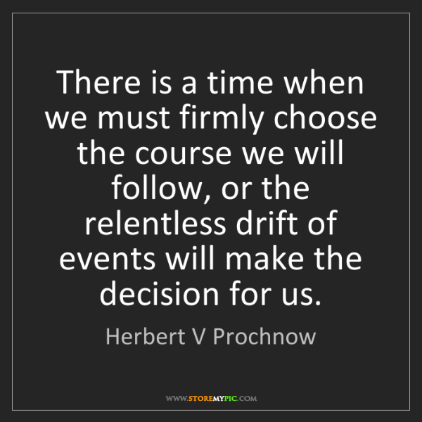Herbert V Prochnow: There is a time when we must firmly choose the course...
