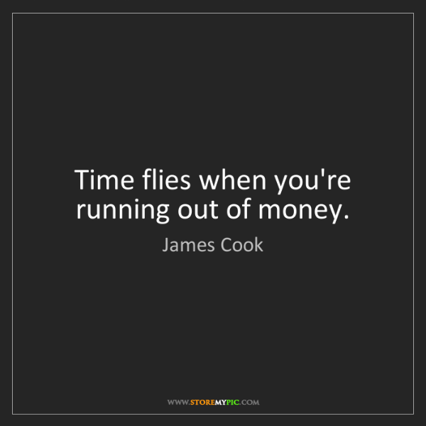 James Cook: Time flies when you're running out of money.