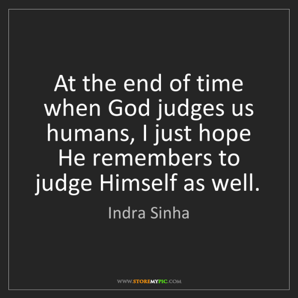 Indra Sinha: At the end of time when God judges us humans, I just...
