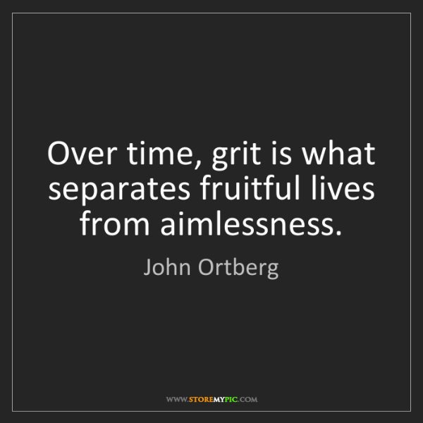John Ortberg: Over time, grit is what separates fruitful lives from...