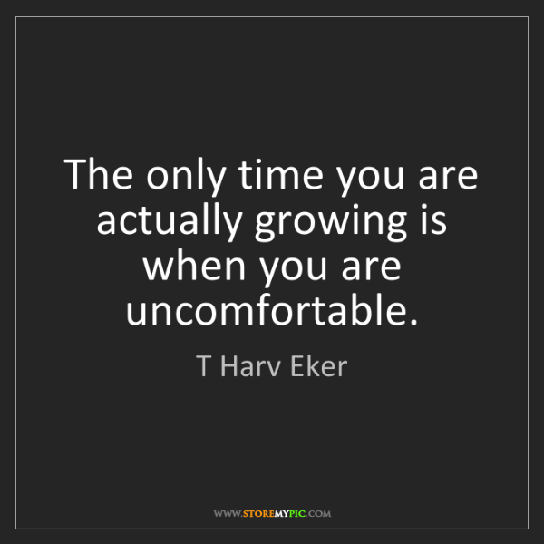 T Harv Eker: The only time you are actually growing is when you are...