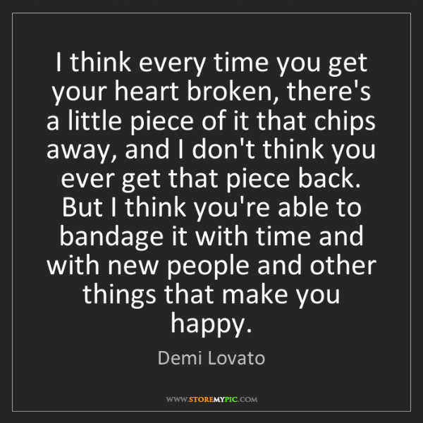 Demi Lovato: I think every time you get your heart broken, there's...