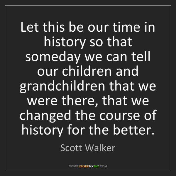 Scott Walker: Let this be our time in history so that someday we can...