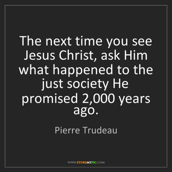 Pierre Trudeau: The next time you see Jesus Christ, ask Him what happened...