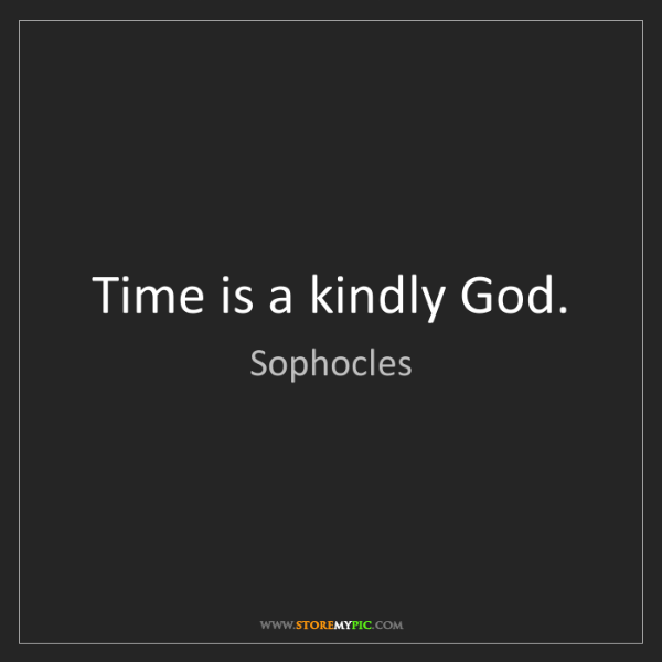 Sophocles: Time is a kindly God.