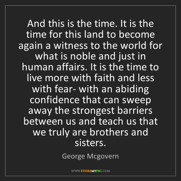 George Mcgovern: And this is the time. It is the time for this land to...