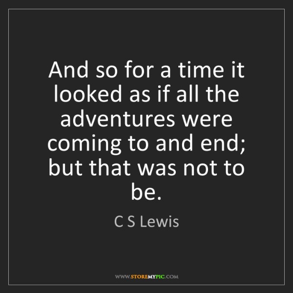 C S Lewis: And so for a time it looked as if all the adventures...