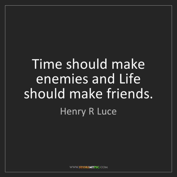 Henry R Luce: Time should make enemies and Life should make friends.