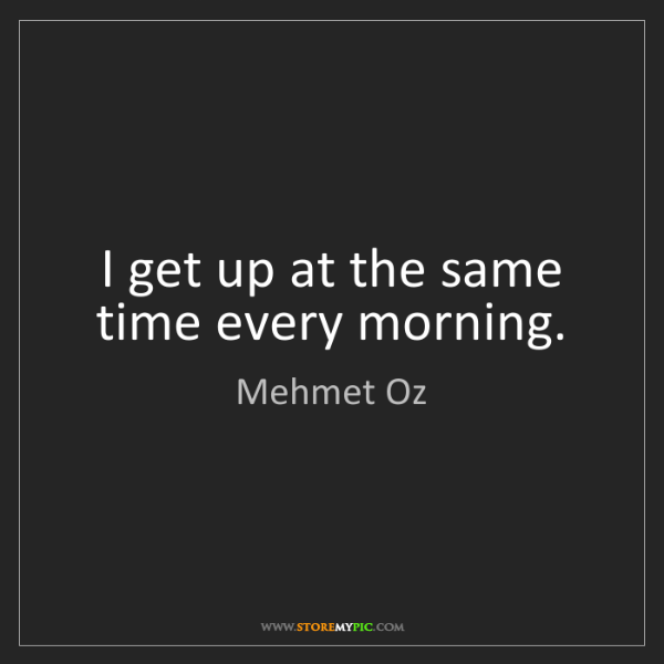 Mehmet Oz: I get up at the same time every morning.