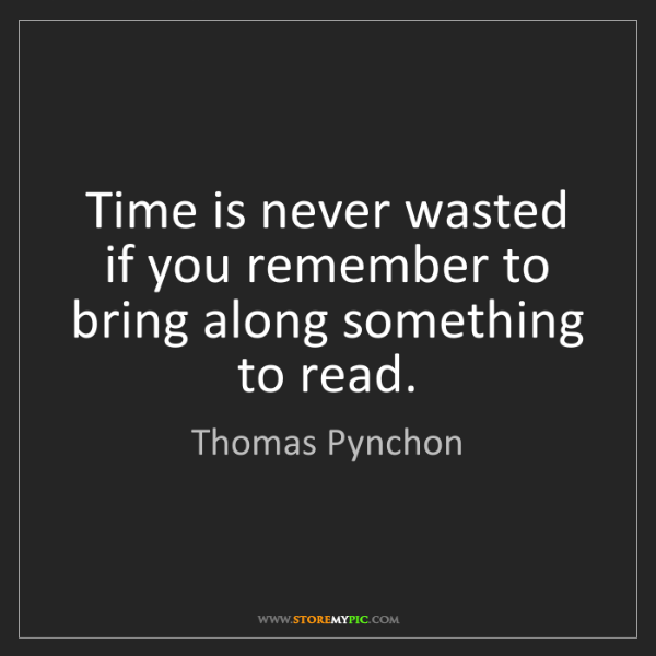 Thomas Pynchon: Time is never wasted if you remember to bring along something...