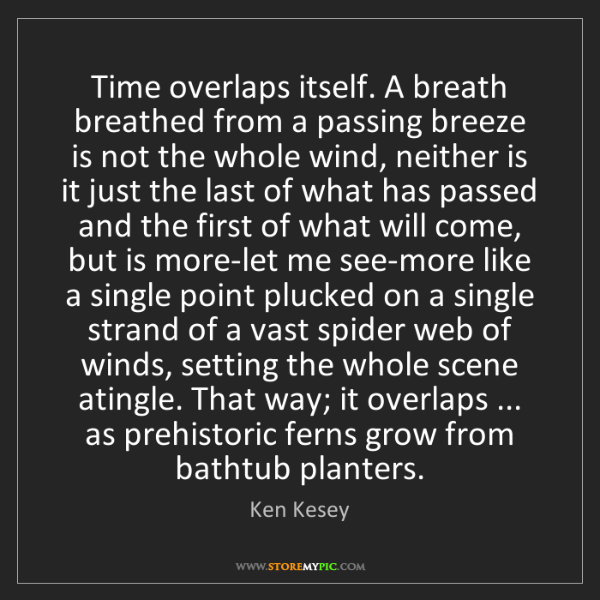 Ken Kesey: Time overlaps itself. A breath breathed from a passing...