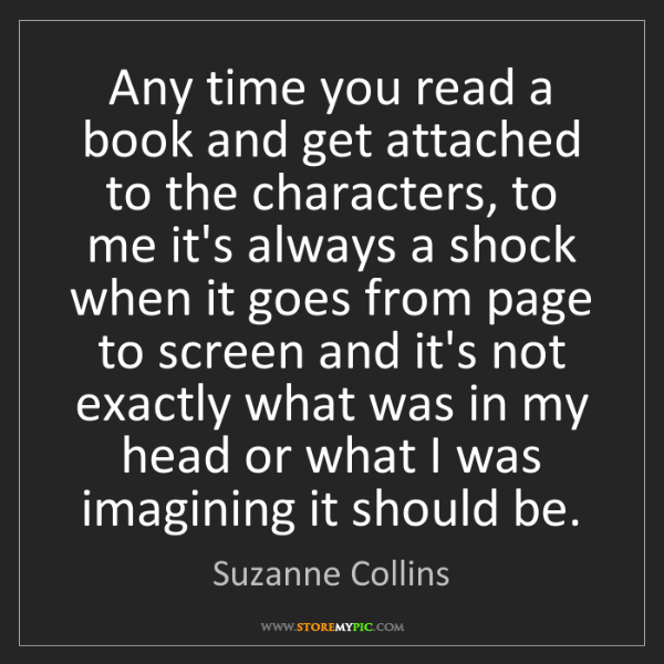 Suzanne Collins: Any time you read a book and get attached to the characters,...