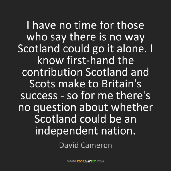 David Cameron: I have no time for those who say there is no way Scotland...