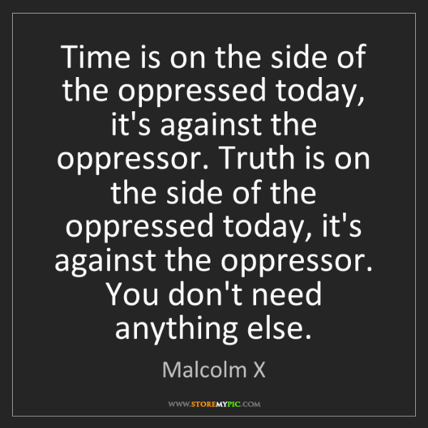 Malcolm X: Time is on the side of the oppressed today, it's against...