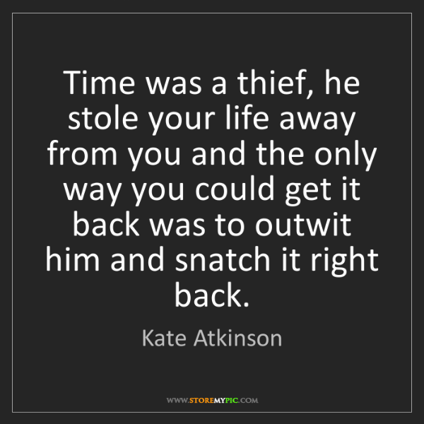 Kate Atkinson: Time was a thief, he stole your life away from you and...