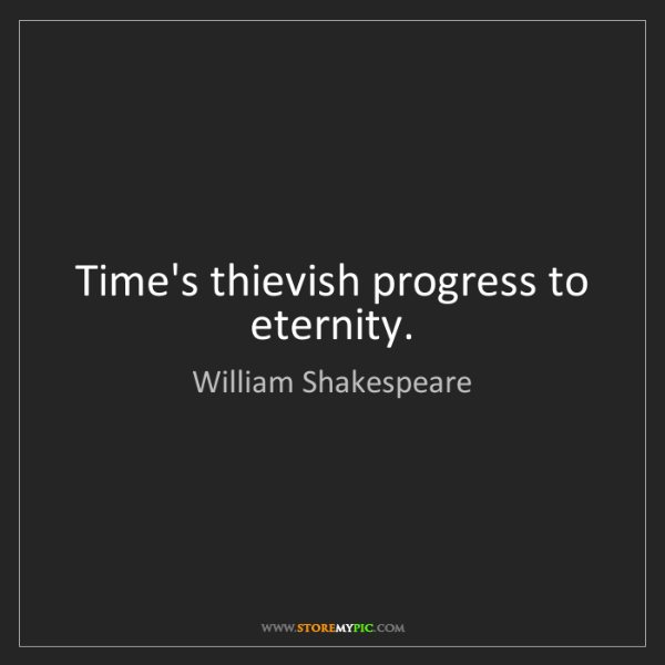 William Shakespeare: Time's thievish progress to eternity.