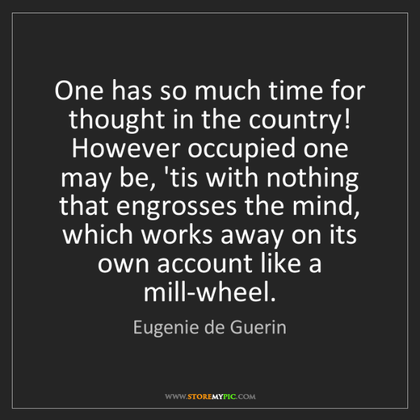 Eugenie de Guerin: One has so much time for thought in the country! However...