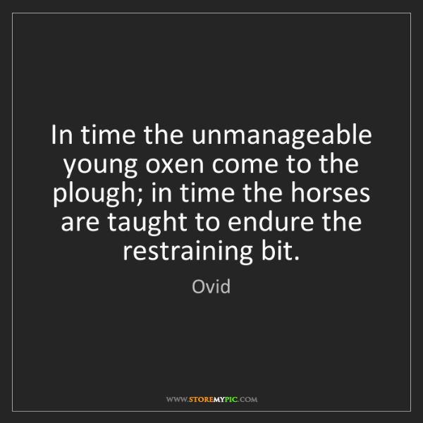 Ovid: In time the unmanageable young oxen come to the plough;...