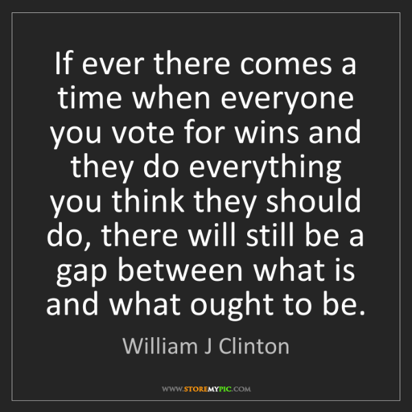 William J Clinton: If ever there comes a time when everyone you vote for...