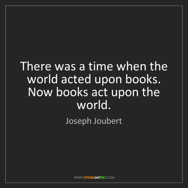 Joseph Joubert: There was a time when the world acted upon books. Now...