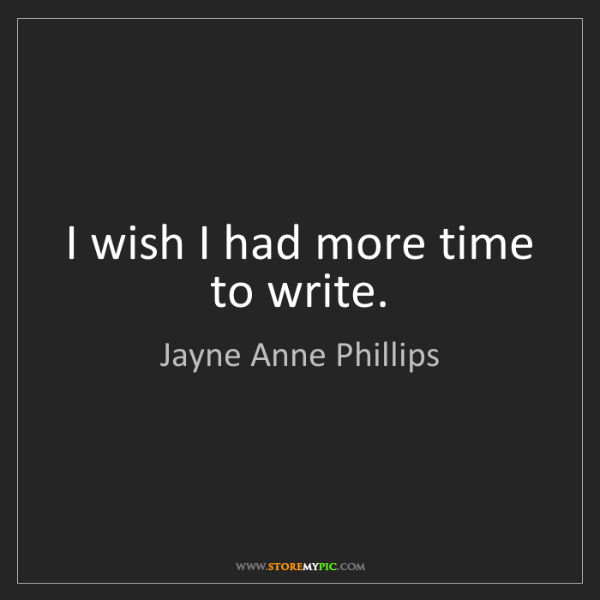 Jayne Anne Phillips: I wish I had more time to write.