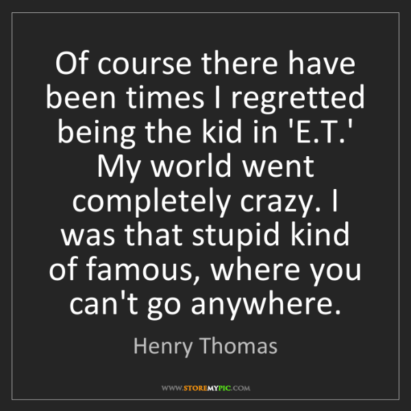 Henry Thomas: Of course there have been times I regretted being the...