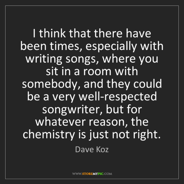 Dave Koz: I think that there have been times, especially with writing...