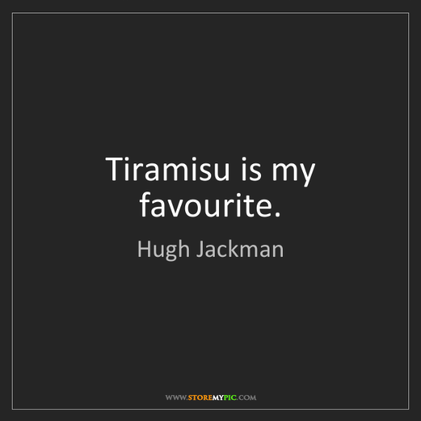Hugh Jackman: Tiramisu is my favourite.