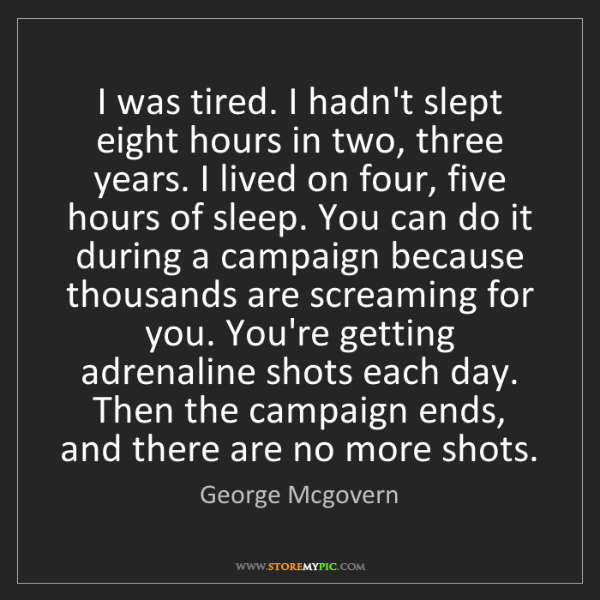 George Mcgovern: I was tired. I hadn't slept eight hours in two, three...