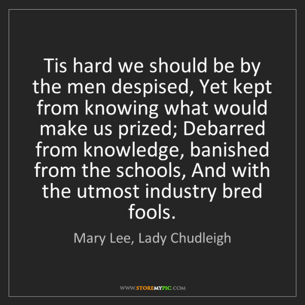 Mary Lee, Lady Chudleigh: Tis hard we should be by the men despised, Yet kept from...