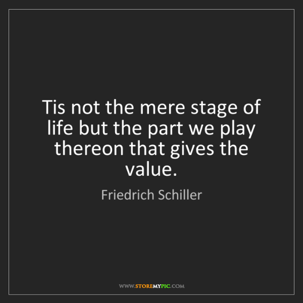 Friedrich Schiller: Tis not the mere stage of life but the part we play thereon...