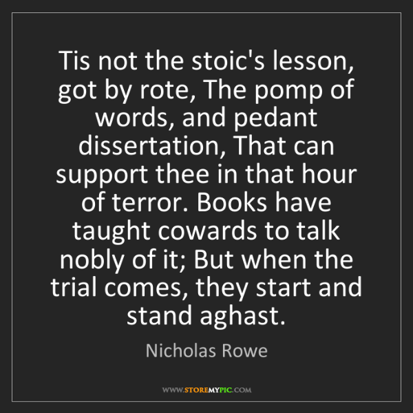 Nicholas Rowe: Tis not the stoic's lesson, got by rote, The pomp of...