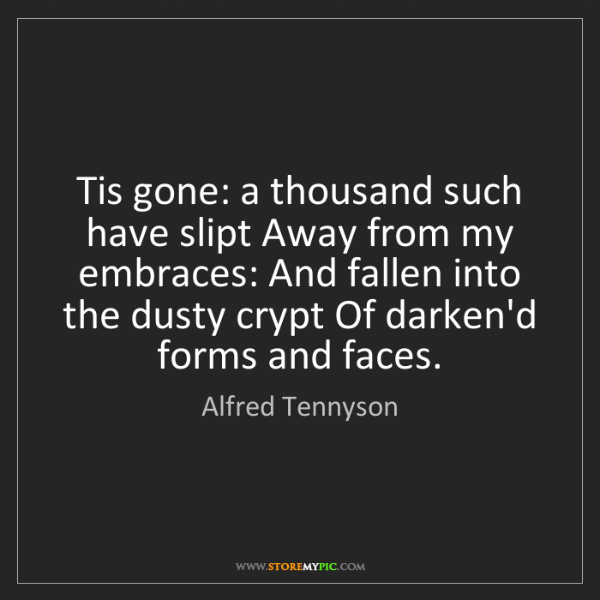 Alfred Tennyson: Tis gone: a thousand such have slipt Away from my embraces:...