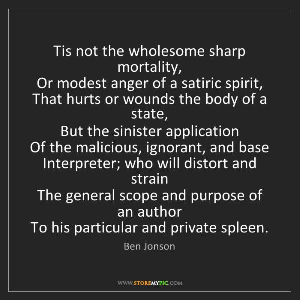 Ben Jonson: Tis not the wholesome sharp mortality,  Or modest anger...