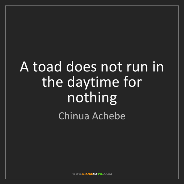 Chinua Achebe: A toad does not run in the daytime for nothing