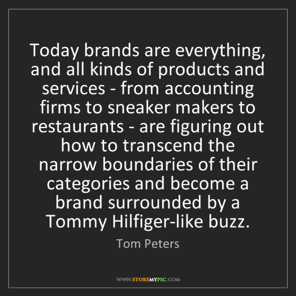 Tom Peters: Today brands are everything, and all kinds of products...