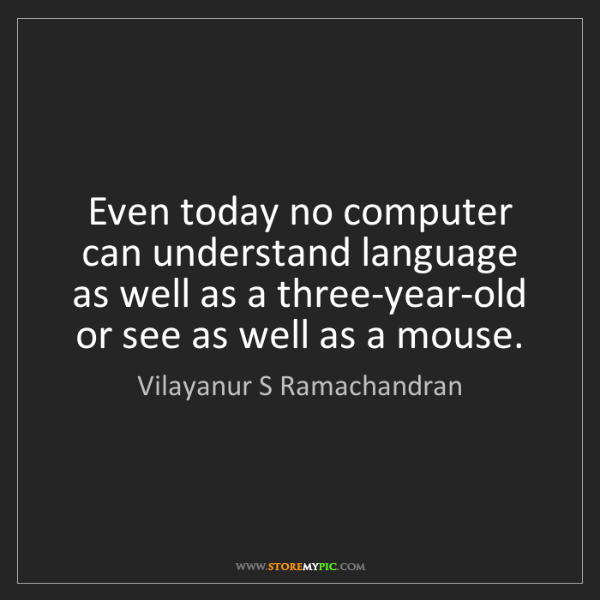 Vilayanur S Ramachandran: Even today no computer can understand language as well...