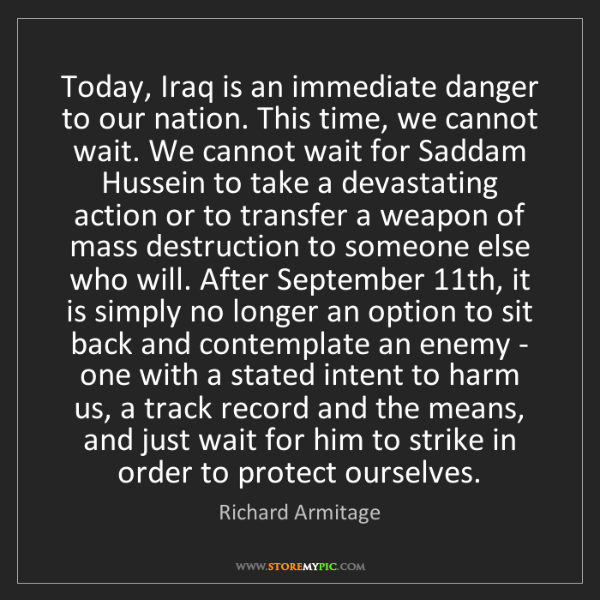 Richard Armitage: Today, Iraq is an immediate danger to our nation. This...