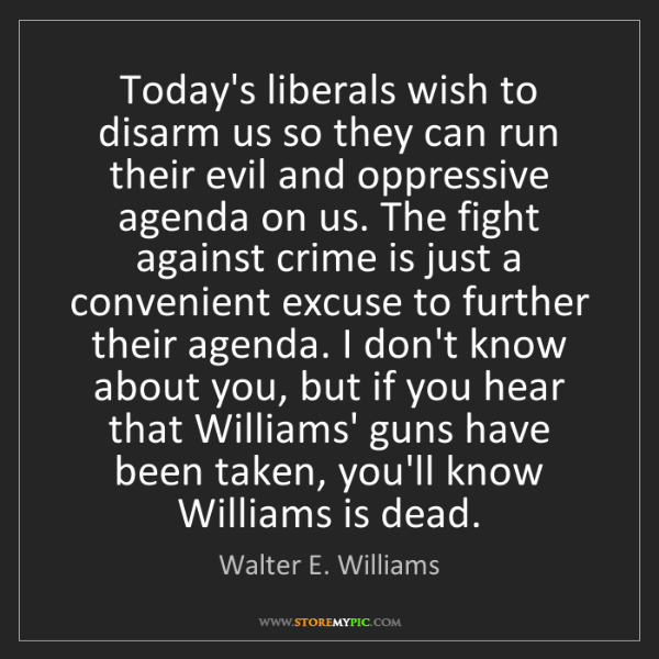 Walter E. Williams: Today's liberals wish to disarm us so they can run their...