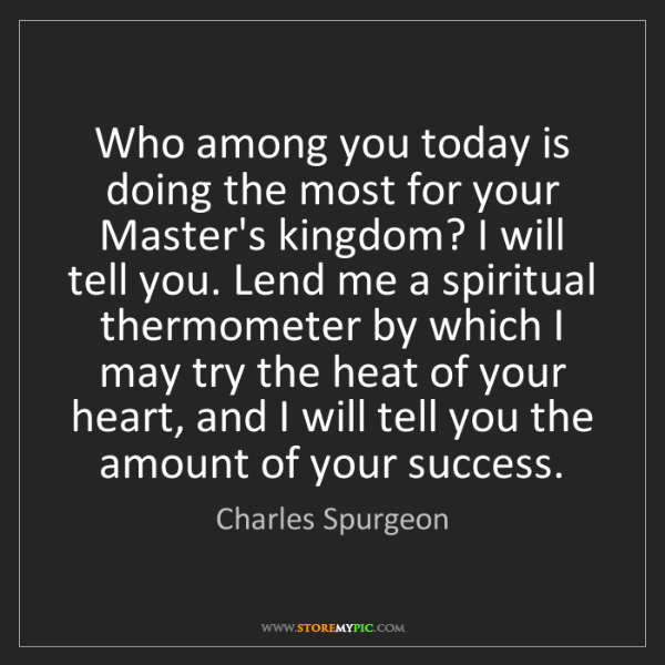 Charles Spurgeon: Who among you today is doing the most for your Master's...