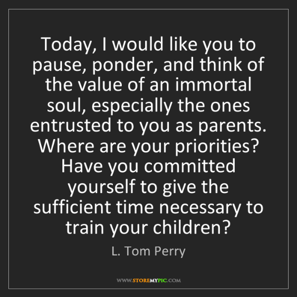L. Tom Perry: Today, I would like you to pause, ponder, and think of...