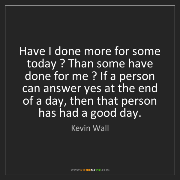 Kevin Wall: Have I done more for some today ? Than some have done...