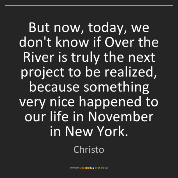 Christo: But now, today, we don't know if Over the River is truly...